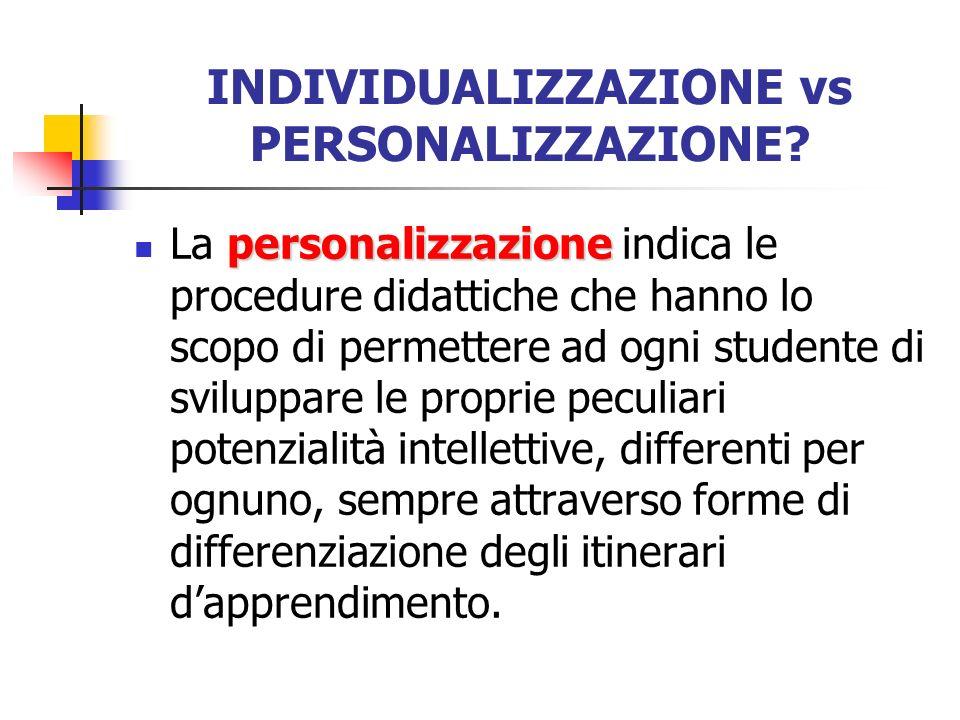 INDIVIDUALIZZAZIONE vs PERSONALIZZAZIONE? personalizzazione La personalizzazione indica le procedure didattiche che hanno lo scopo di permettere ad og