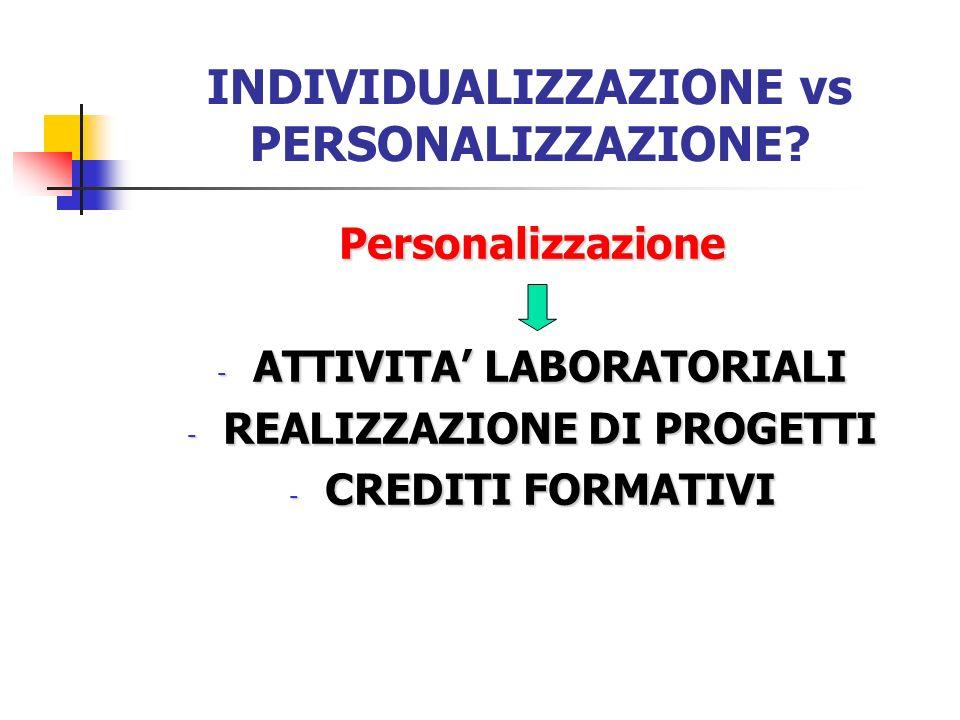 INDIVIDUALIZZAZIONE vs PERSONALIZZAZIONE? Personalizzazione - ATTIVITA LABORATORIALI - REALIZZAZIONE DI PROGETTI - CREDITI FORMATIVI