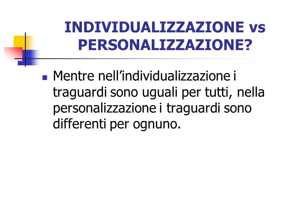 INDIVIDUALIZZAZIONE vs PERSONALIZZAZIONE? Mentre nellindividualizzazione i traguardi sono uguali per tutti, nella personalizzazione i traguardi sono d
