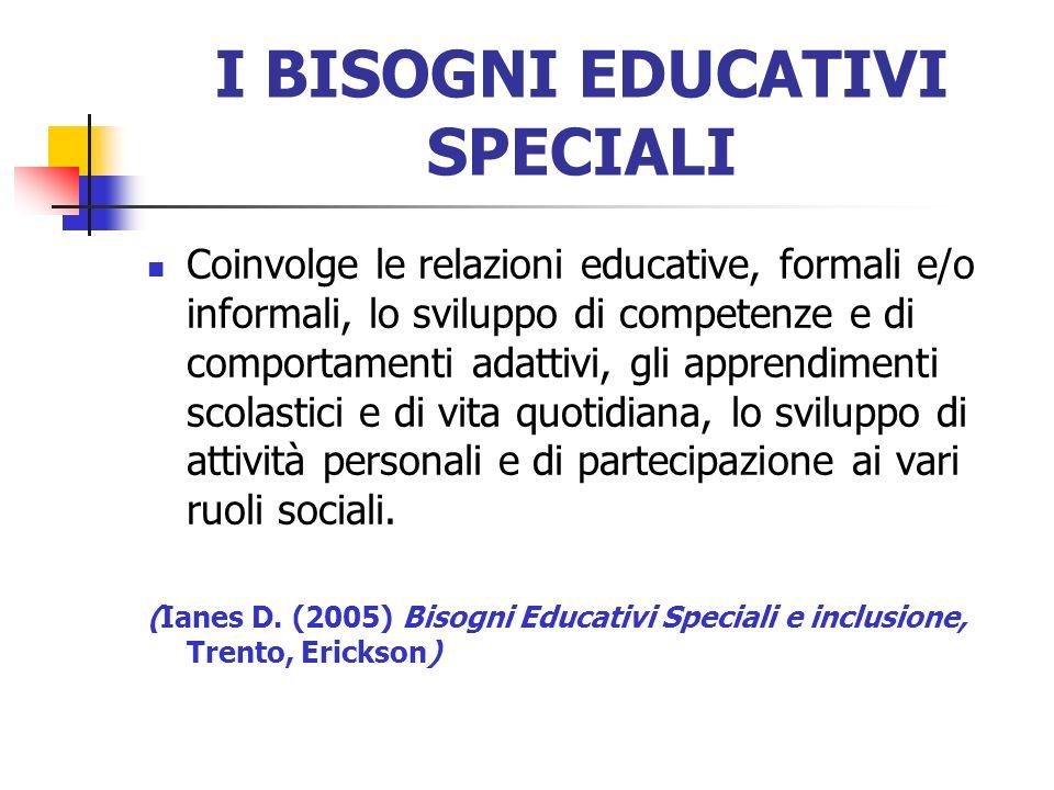 I BISOGNI EDUCATIVI SPECIALI Coinvolge le relazioni educative, formali e/o informali, lo sviluppo di competenze e di comportamenti adattivi, gli appre