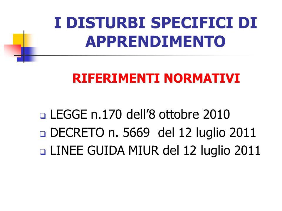 I DISTURBI SPECIFICI DI APPRENDIMENTO RIFERIMENTI NORMATIVI LEGGE n.170 dell8 ottobre 2010 DECRETO n. 5669 del 12 luglio 2011 LINEE GUIDA MIUR del 12