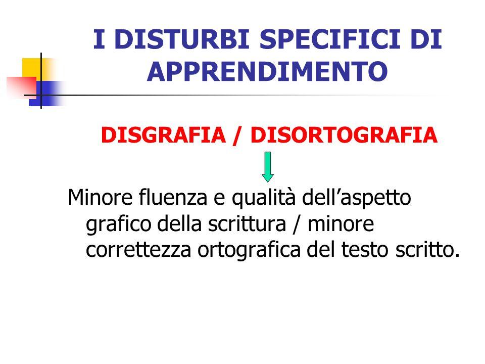 I DISTURBI SPECIFICI DI APPRENDIMENTO DISGRAFIA / DISORTOGRAFIA Minore fluenza e qualità dellaspetto grafico della scrittura / minore correttezza orto