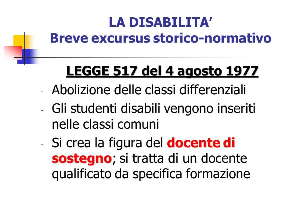LA DISABILITA Breve excursus storico-normativo LEGGE 517 del 4 agosto 1977 - Abolizione delle classi differenziali - Gli studenti disabili vengono ins