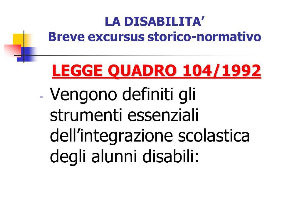 LA DISABILITA Breve excursus storico-normativo LEGGE QUADRO 104/1992 - Vengono definiti gli strumenti essenziali dellintegrazione scolastica degli alu