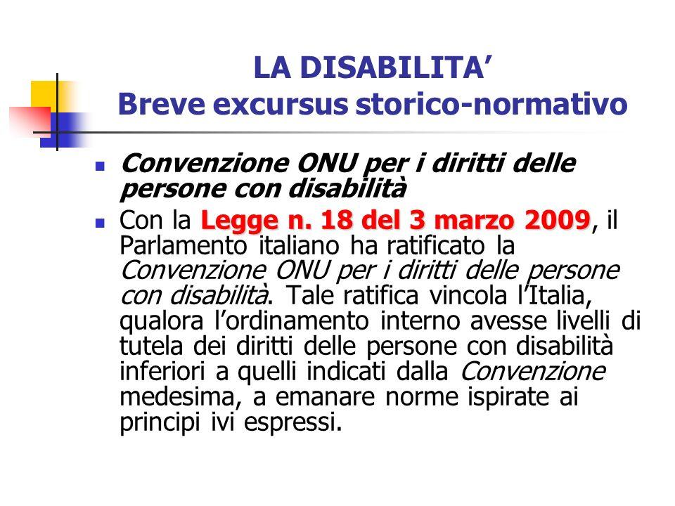 LA DISABILITA Breve excursus storico-normativo Convenzione ONU per i diritti delle persone con disabilità Legge n. 18 del 3 marzo 2009 Con la Legge n.