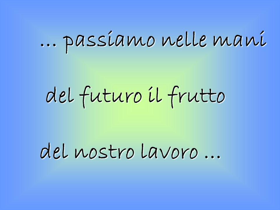 … passiamo nelle mani del futuro il frutto del futuro il frutto del nostro lavoro …