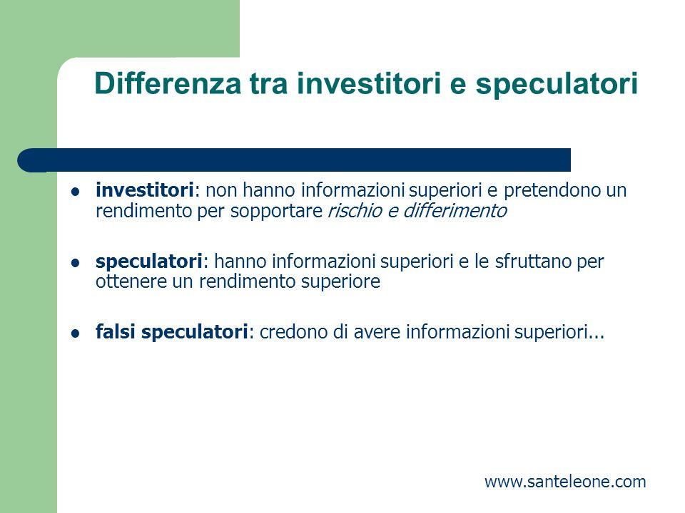 Differenza tra investitori e speculatori investitori: non hanno informazioni superiori e pretendono un rendimento per sopportare rischio e differiment