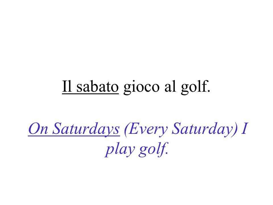 Il sabato gioco al golf. On Saturdays (Every Saturday) I play golf.