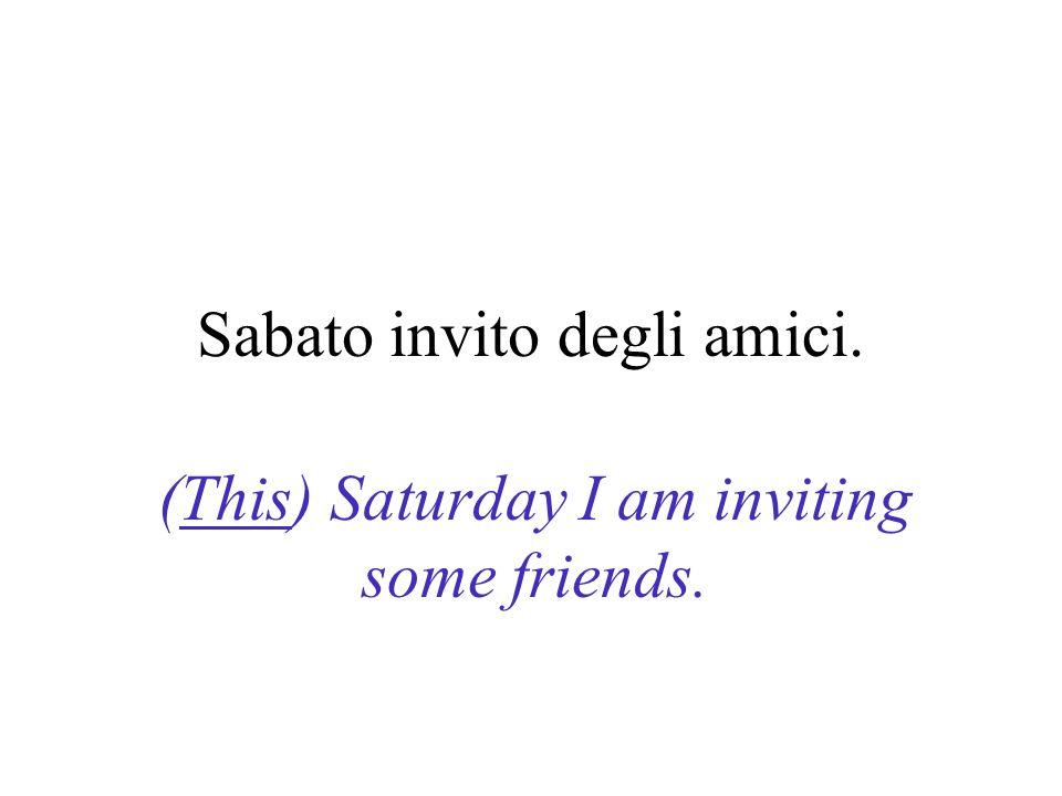 Sabato invito degli amici. (This) Saturday I am inviting some friends.