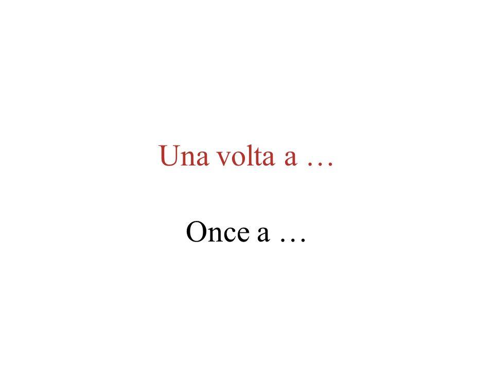 Una volta a … Once a …