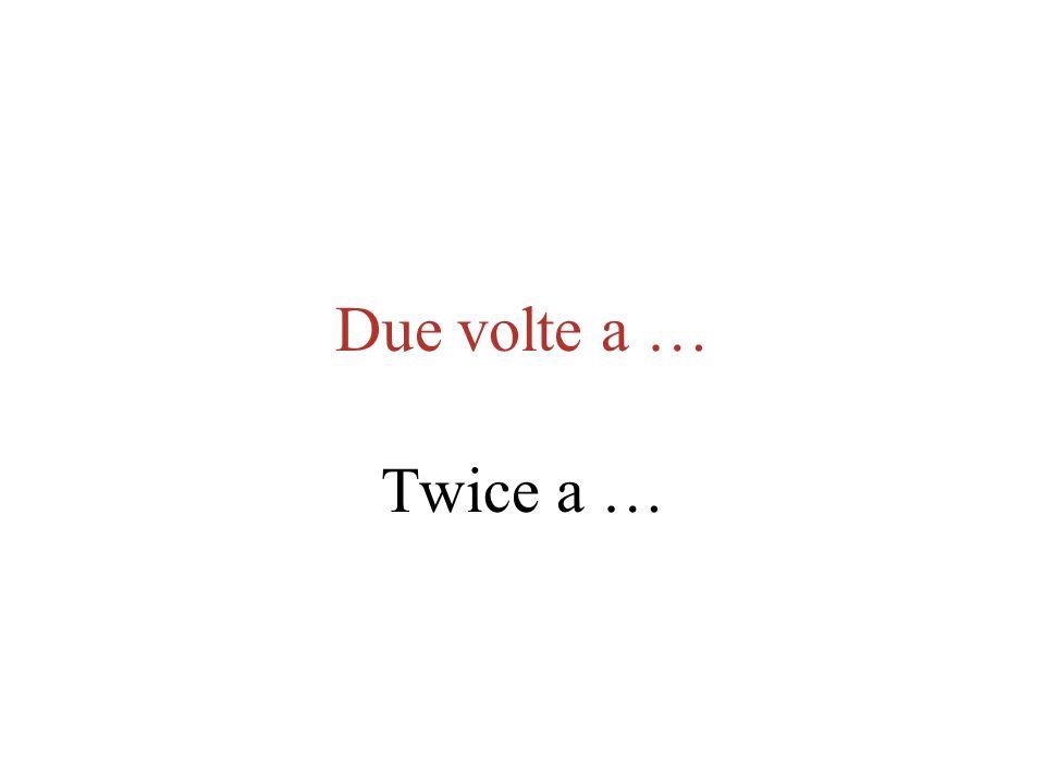 Due volte a … Twice a …