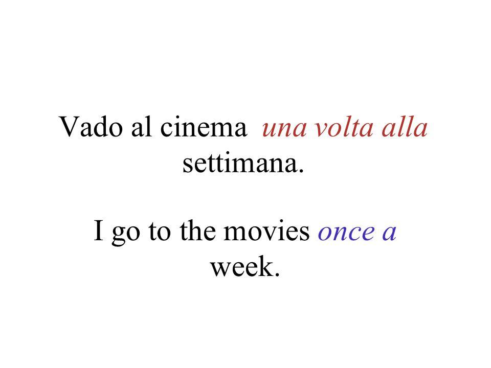 Vado al cinema una volta alla settimana. I go to the movies once a week.