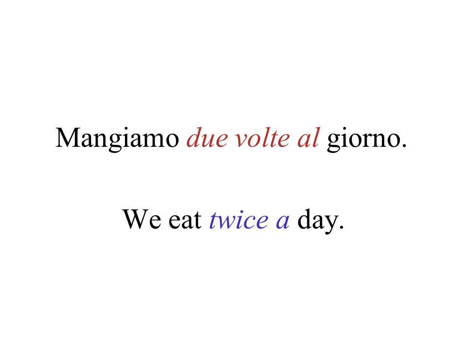Mangiamo due volte al giorno. We eat twice a day.