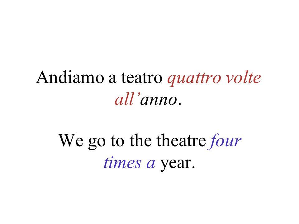 Andiamo a teatro quattro volte allanno. We go to the theatre four times a year.
