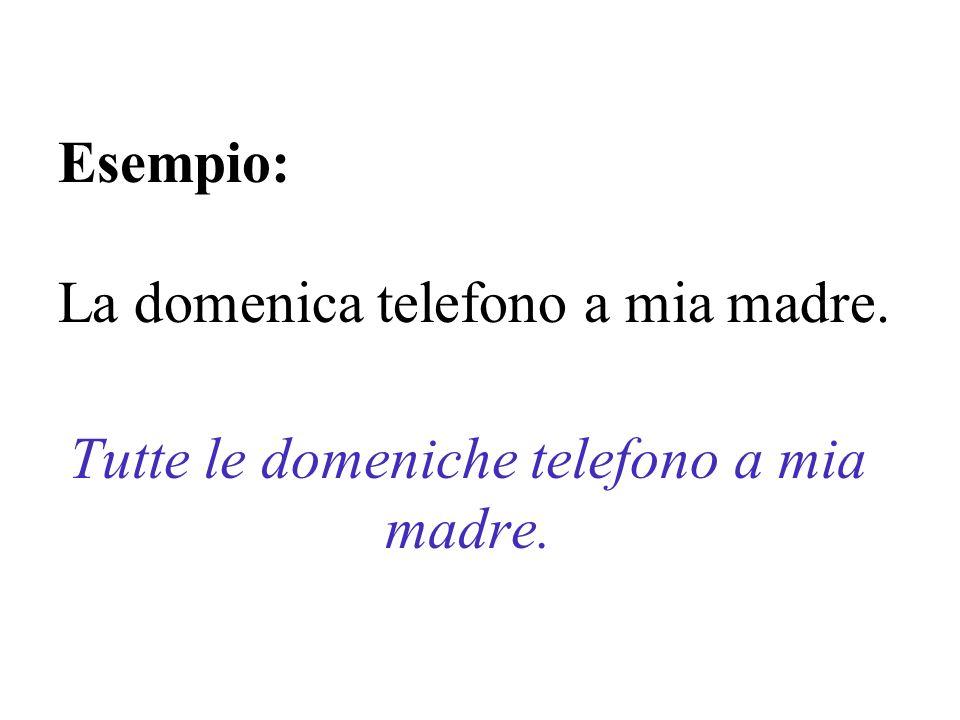 Esempio: La domenica telefono a mia madre. Tutte le domeniche telefono a mia madre.