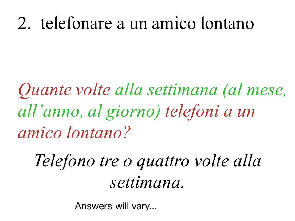 Telefono tre o quattro volte alla settimana. Quante volte alla settimana (al mese, allanno, al giorno) telefoni a un amico lontano? 2. telefonare a un
