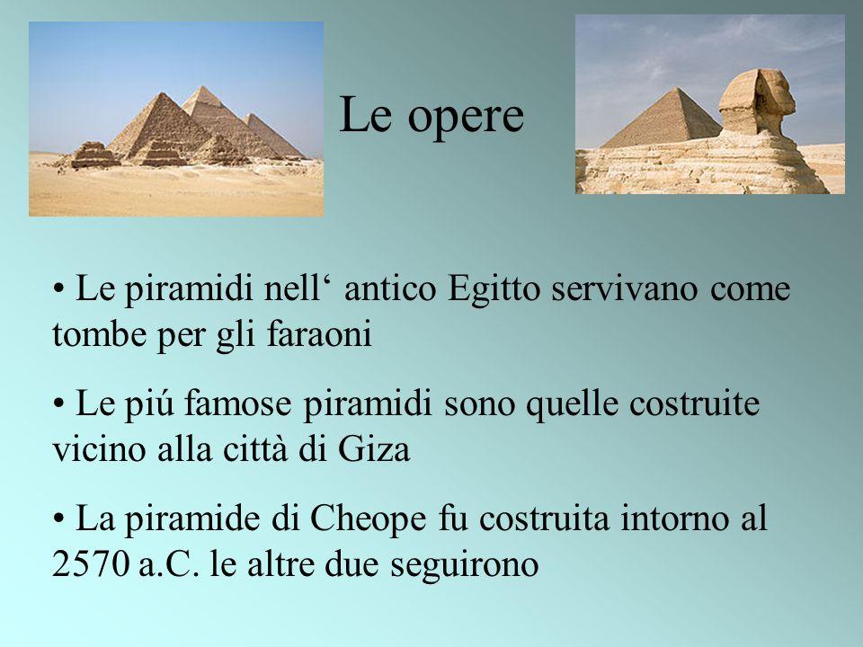 Le opere Le piramidi nell antico Egitto servivano come tombe per gli faraoni Le piú famose piramidi sono quelle costruite vicino alla città di Giza La