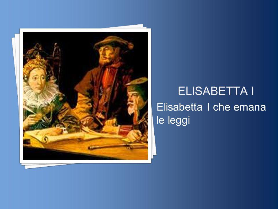 ELISABETTA I Elisabetta I che emana le leggi