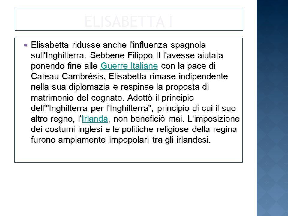 ELISABETTA I Elisabetta ridusse anche l influenza spagnola sull Inghilterra.
