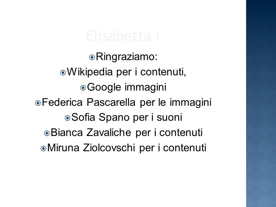 Elisabetta i Ringraziamo: Wikipedia per i contenuti, Google immagini Federica Pascarella per le immagini Sofia Spano per i suoni Bianca Zavaliche per i contenuti Miruna Ziolcovschi per i contenuti