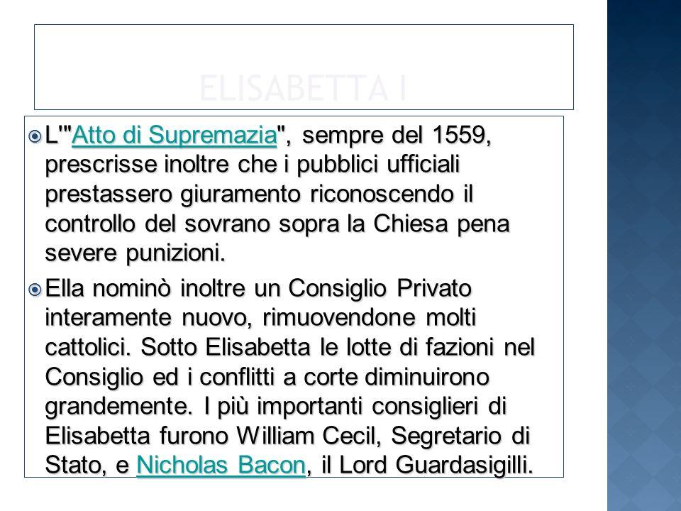 ELISABETTA I L Atto di Supremazia , sempre del 1559, prescrisse inoltre che i pubblici ufficiali prestassero giuramento riconoscendo il controllo del sovrano sopra la Chiesa pena severe punizioni.