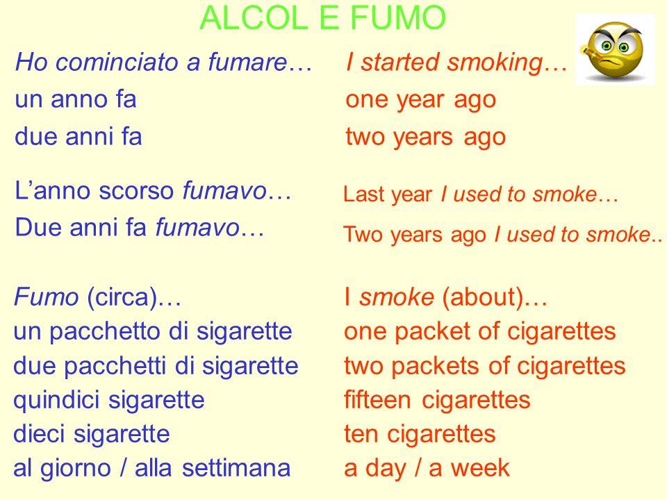 ALCOL E FUMO Ho cominciato a fumare… un anno fa due anni fa I started smoking… one year ago two years ago Fumo (circa)… un pacchetto di sigarette due