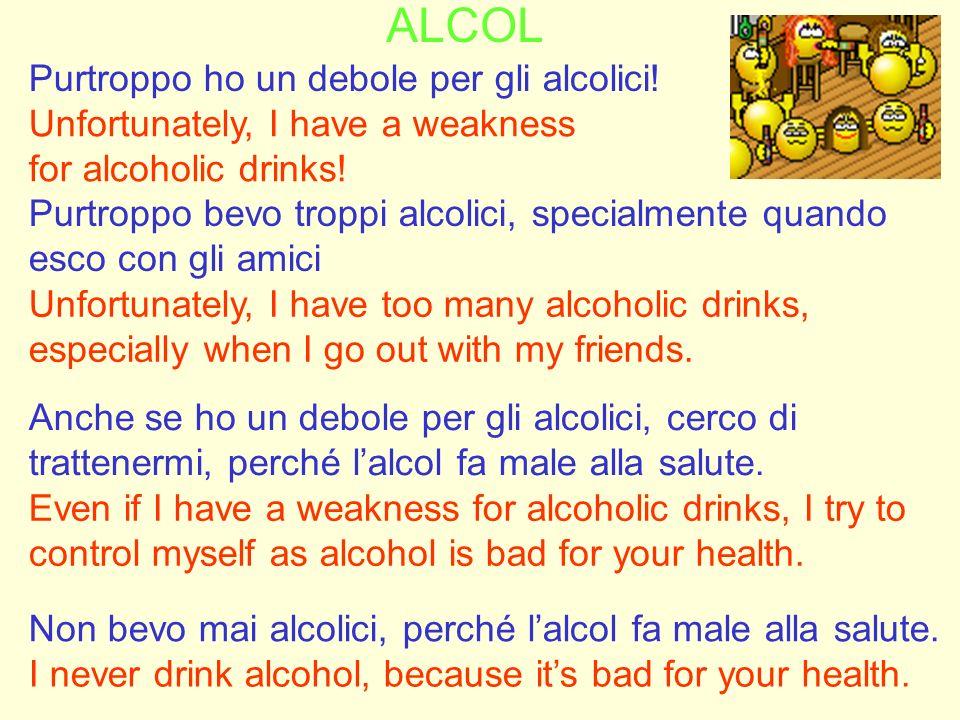 ALCOL Purtroppo ho un debole per gli alcolici! Unfortunately, I have a weakness for alcoholic drinks! Purtroppo bevo troppi alcolici, specialmente qua