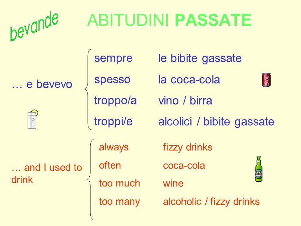 ABITUDINI PASSATE sempre spesso troppo/a troppi/e fizzy drinks coca-cola wine alcoholic / fizzy drinks … e bevevo always often too much too many le bi