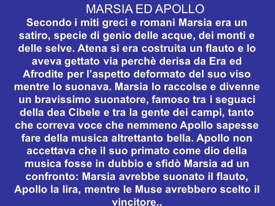MARSIA ED APOLLO Secondo i miti greci e romani Marsia era un satiro, specie di genio delle acque, dei monti e delle selve. Atena si era costruita un f