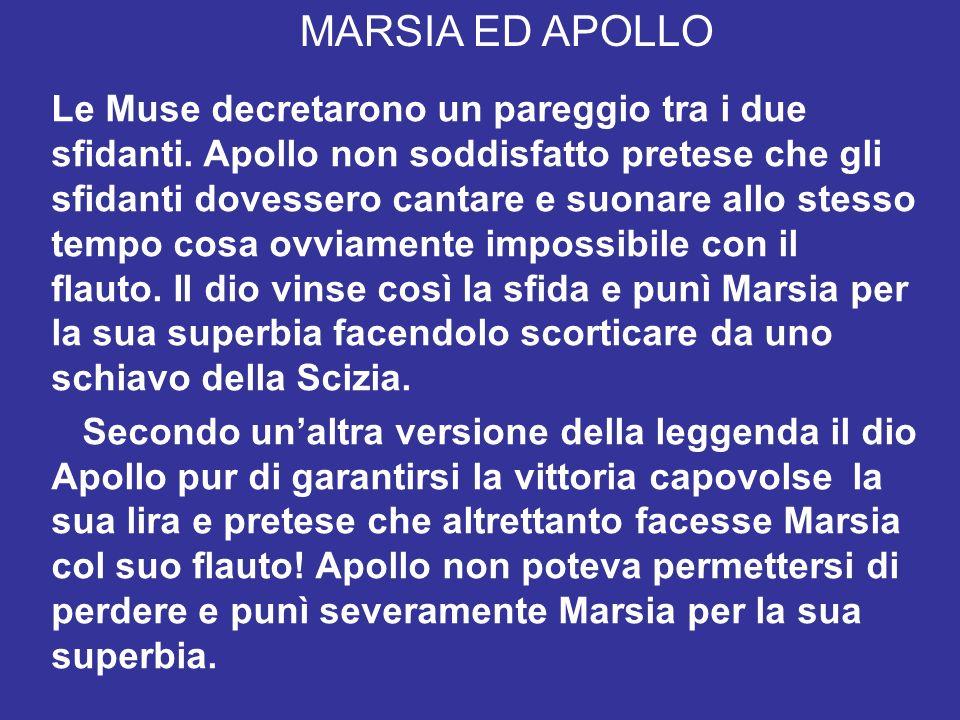 MARSIA ED APOLLO Le Muse decretarono un pareggio tra i due sfidanti. Apollo non soddisfatto pretese che gli sfidanti dovessero cantare e suonare allo