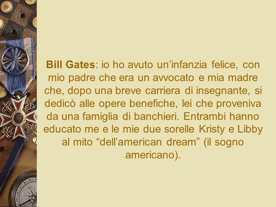 Bill Gates: io ho avuto uninfanzia felice, con mio padre che era un avvocato e mia madre che, dopo una breve carriera di insegnante, si dedicò alle op
