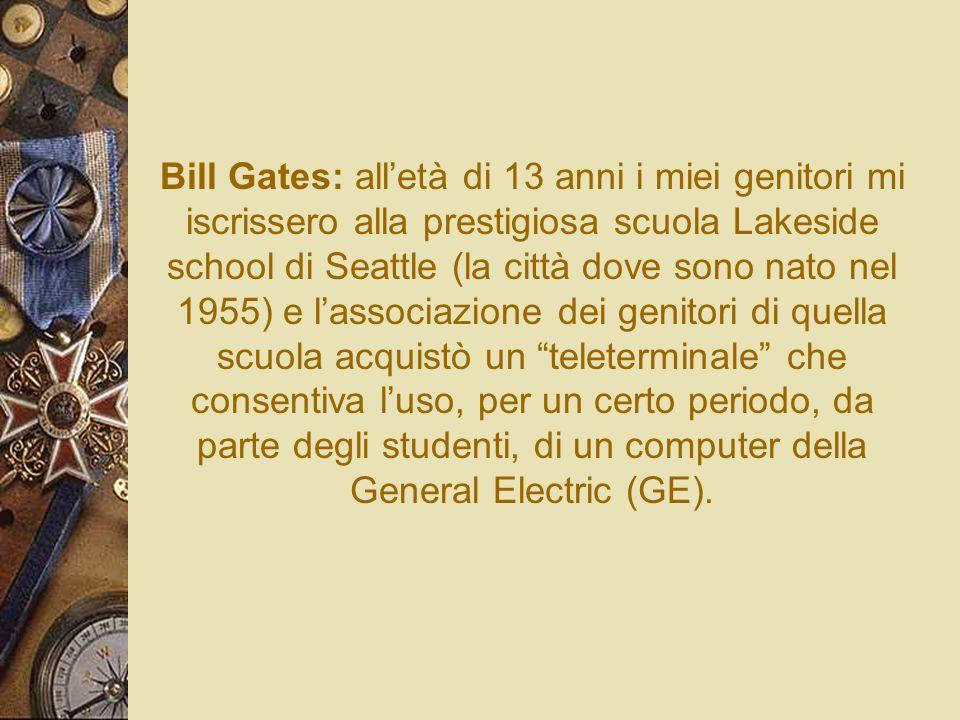 Bill Gates: alletà di 13 anni i miei genitori mi iscrissero alla prestigiosa scuola Lakeside school di Seattle (la città dove sono nato nel 1955) e la