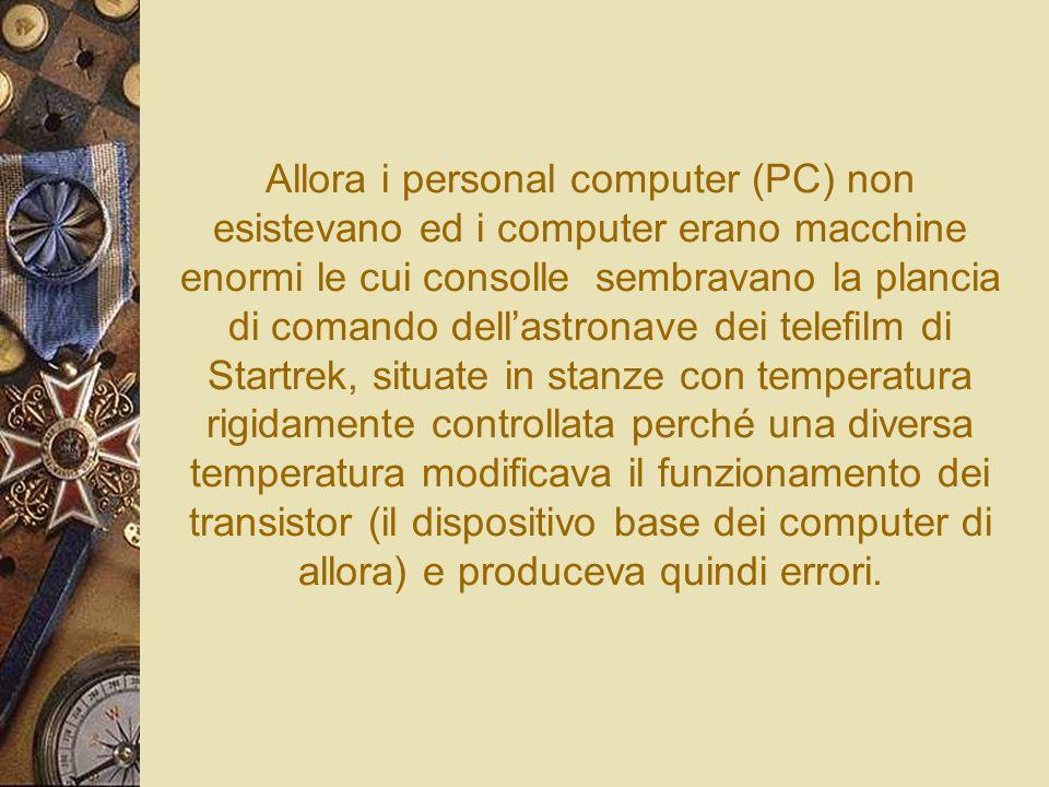Allora i personal computer (PC) non esistevano ed i computer erano macchine enormi le cui consolle sembravano la plancia di comando dellastronave dei