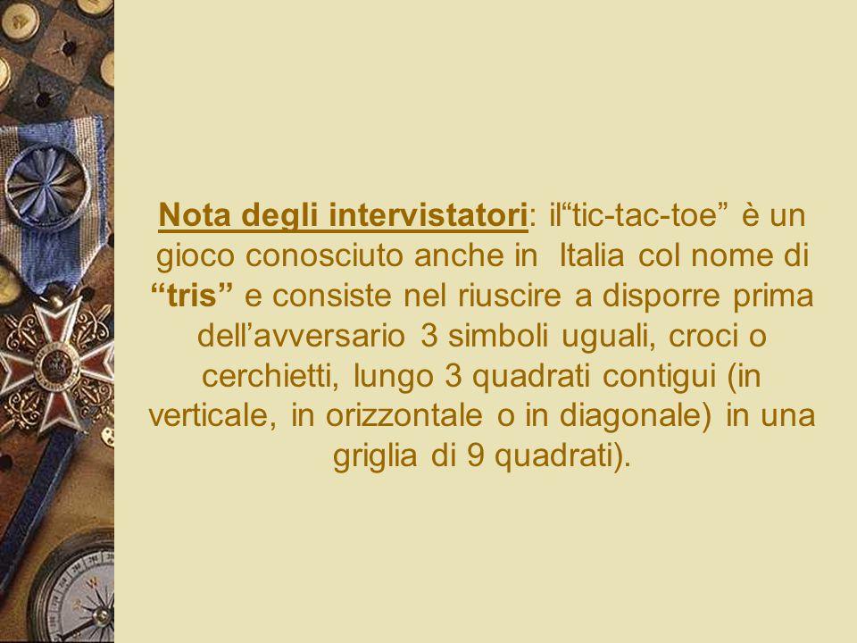 Nota degli intervistatori: iltic-tac-toe è un gioco conosciuto anche in Italia col nome di tris e consiste nel riuscire a disporre prima dellavversari