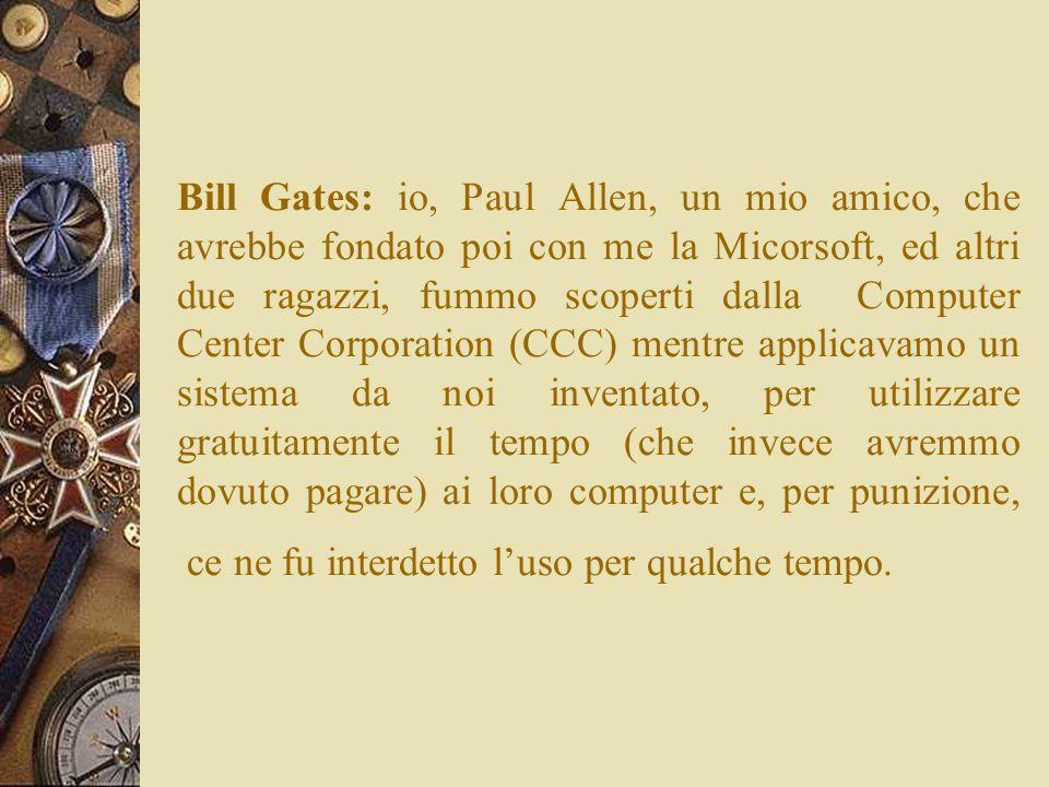 Bill Gates: io, Paul Allen, un mio amico, che avrebbe fondato poi con me la Micorsoft, ed altri due ragazzi, fummo scoperti dalla Computer Center Corp