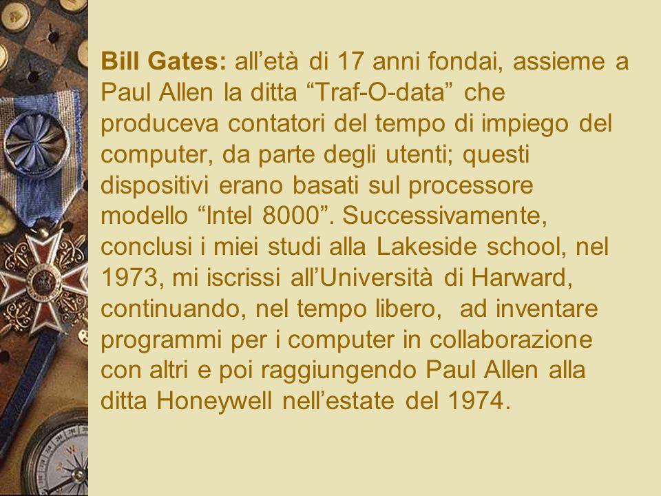 Bill Gates: alletà di 17 anni fondai, assieme a Paul Allen la ditta Traf-O-data che produceva contatori del tempo di impiego del computer, da parte de