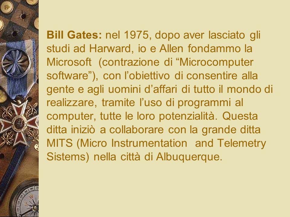Bill Gates: nel 1975, dopo aver lasciato gli studi ad Harward, io e Allen fondammo la Microsoft (contrazione di Microcomputer software), con lobiettiv