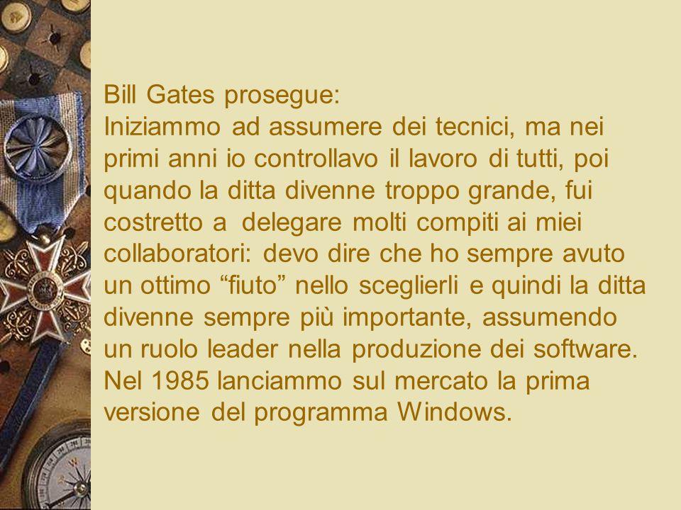 Bill Gates prosegue: Iniziammo ad assumere dei tecnici, ma nei primi anni io controllavo il lavoro di tutti, poi quando la ditta divenne troppo grande