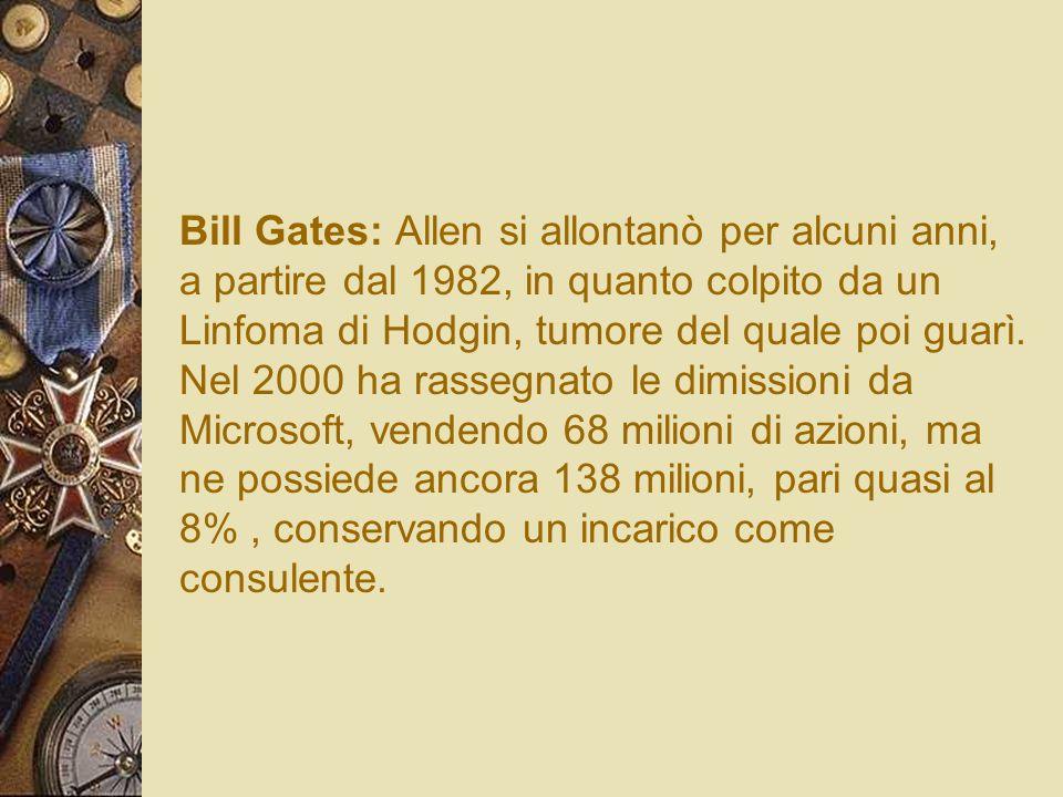 Bill Gates: Allen si allontanò per alcuni anni, a partire dal 1982, in quanto colpito da un Linfoma di Hodgin, tumore del quale poi guarì. Nel 2000 ha