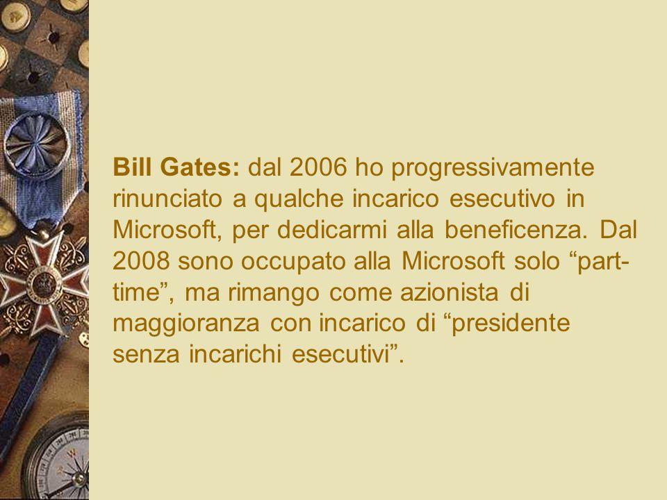 Bill Gates: dal 2006 ho progressivamente rinunciato a qualche incarico esecutivo in Microsoft, per dedicarmi alla beneficenza. Dal 2008 sono occupato