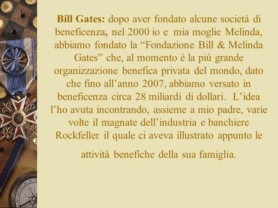 Bill Gates: dopo aver fondato alcune società di beneficenza, nel 2000 io e mia moglie Melinda, abbiamo fondato la Fondazione Bill & Melinda Gates che,