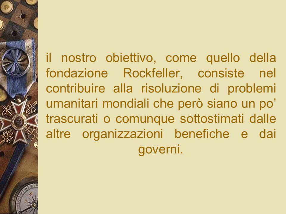 il nostro obiettivo, come quello della fondazione Rockfeller, consiste nel contribuire alla risoluzione di problemi umanitari mondiali che però siano