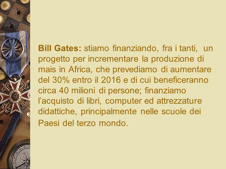 Bill Gates: stiamo finanziando, fra i tanti, un progetto per incrementare la produzione di mais in Africa, che prevediamo di aumentare del 30% entro i