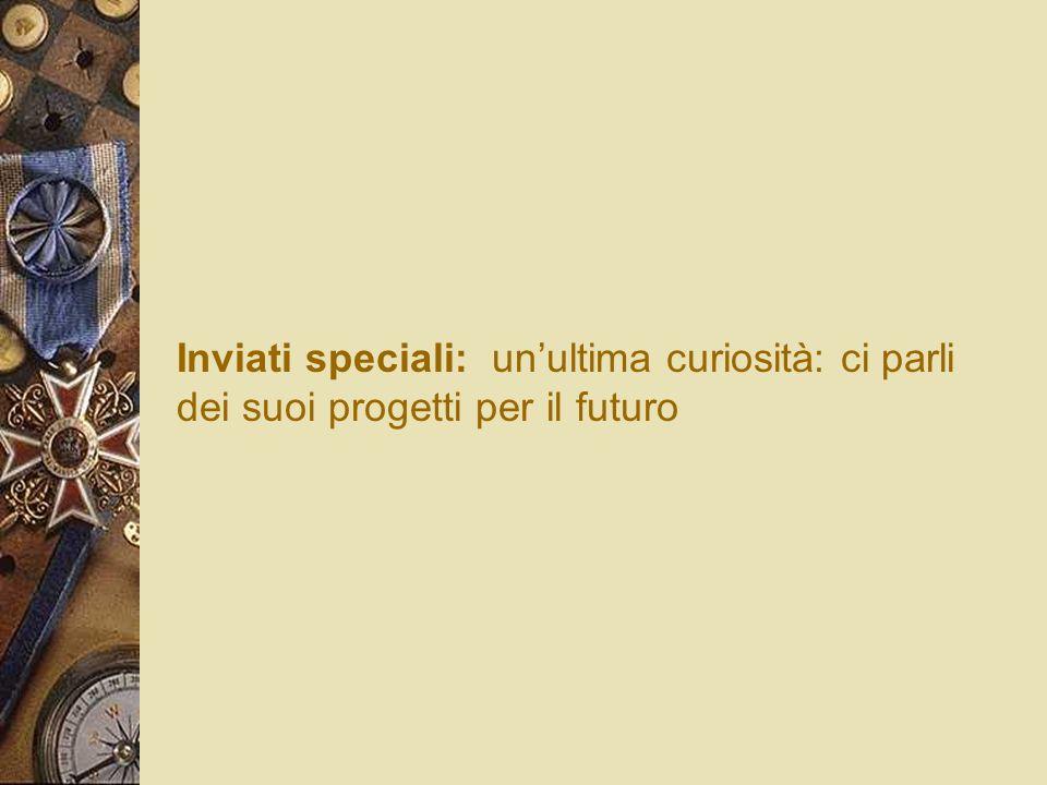 Inviati speciali: unultima curiosità: ci parli dei suoi progetti per il futuro