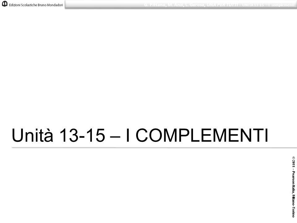 © 2011 – Pearson Italia, Milano-Torino G. Pittano, M. Anzi, L. Gerosa, UNA PER TUTTI – UNITÀ 13-15 – I complementi Unità 13-15 – I COMPLEMENTI