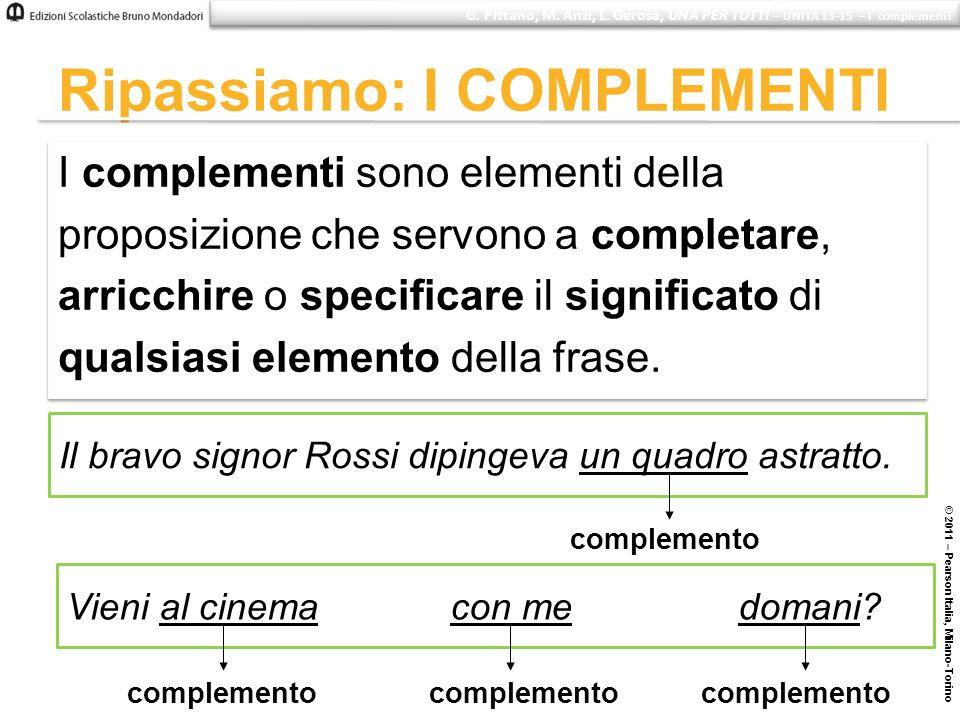 © 2011 – Pearson Italia, Milano-Torino Ripassiamo: I COMPLEMENTI I complementi sono elementi della proposizione che servono a completare, arricchire o
