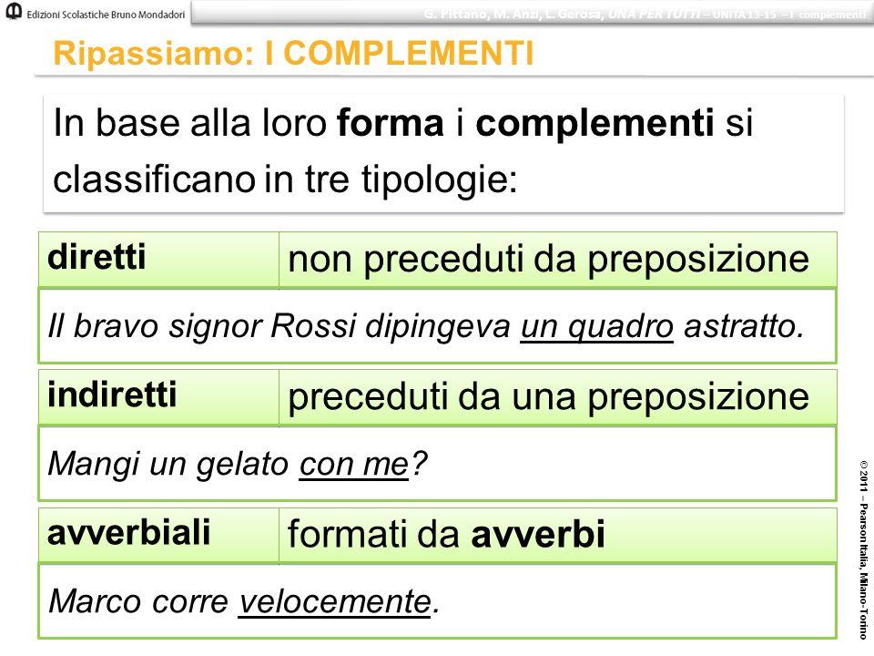 © 2011 – Pearson Italia, Milano-Torino Ripassiamo: I COMPLEMENTI In base alla loro forma i complementi si classificano in tre tipologie: In base alla