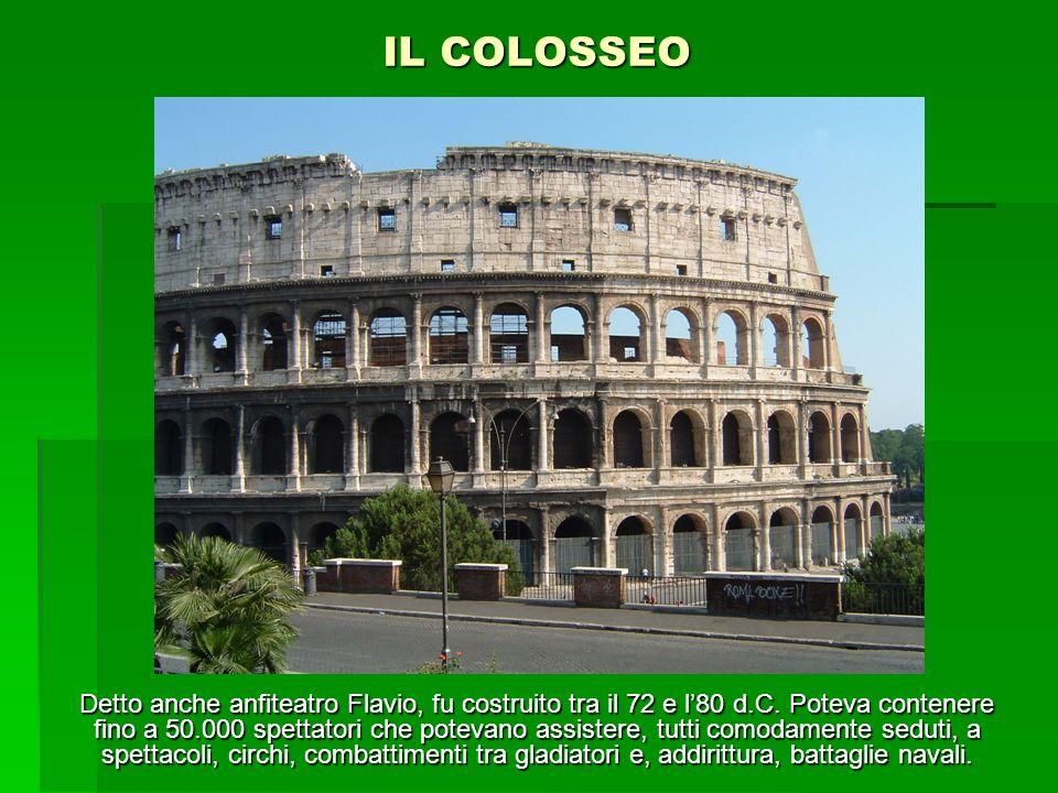 IL COLOSSEO Detto anche anfiteatro Flavio, fu costruito tra il 72 e l80 d.C. Poteva contenere fino a 50.000 spettatori che potevano assistere, tutti c