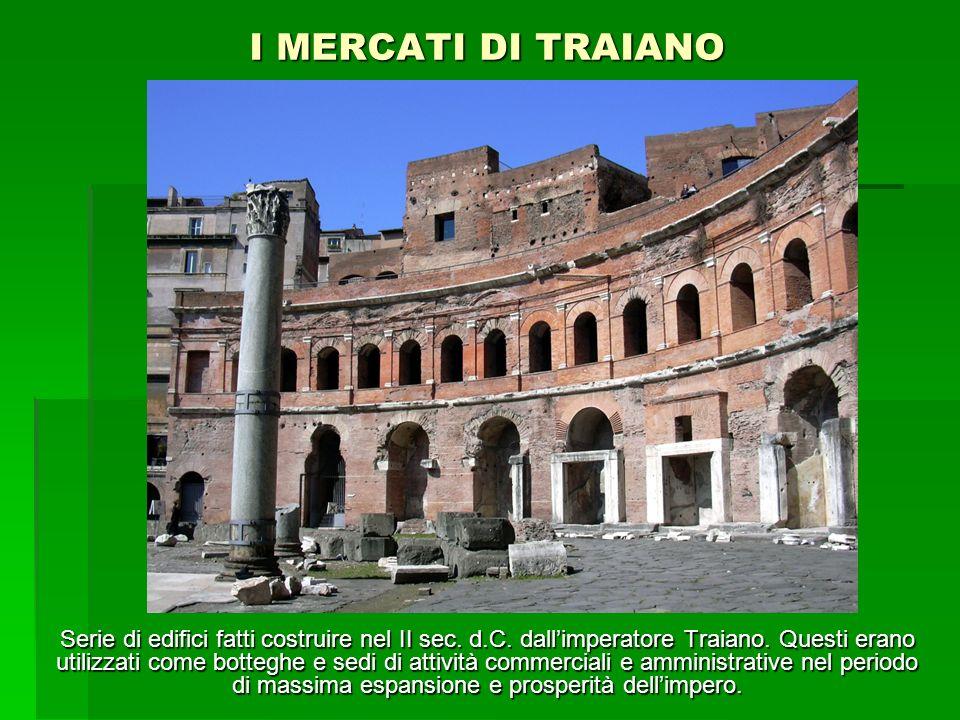 I MERCATI DI TRAIANO Serie di edifici fatti costruire nel II sec. d.C. dallimperatore Traiano. Questi erano utilizzati come botteghe e sedi di attivit