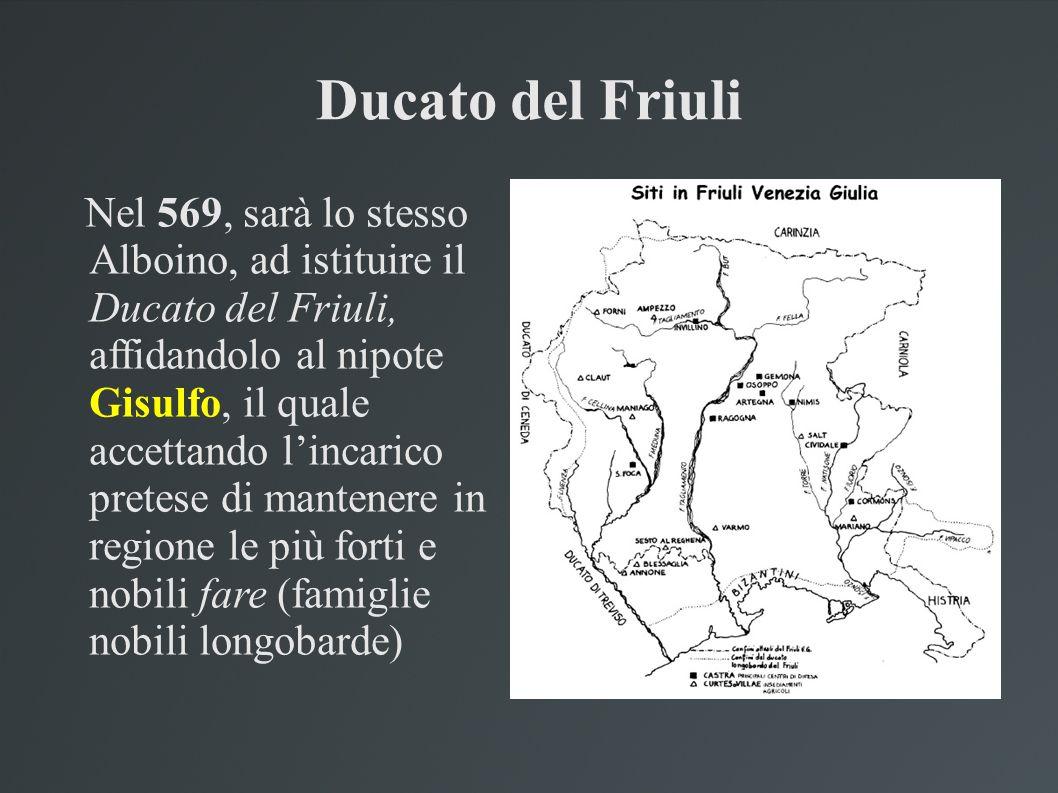 Ducato del Friuli Nel 569, sarà lo stesso Alboino, ad istituire il Ducato del Friuli, affidandolo al nipote Gisulfo, il quale accettando lincarico pre